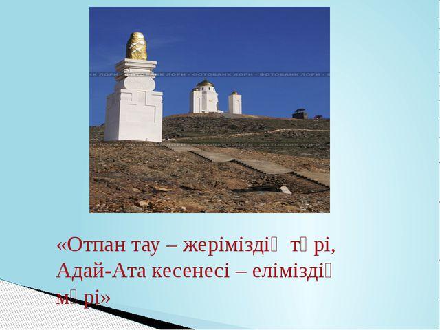 «Отпан тау – жеріміздің төрі, Адай-Ата кесенесі – еліміздің мөрі»