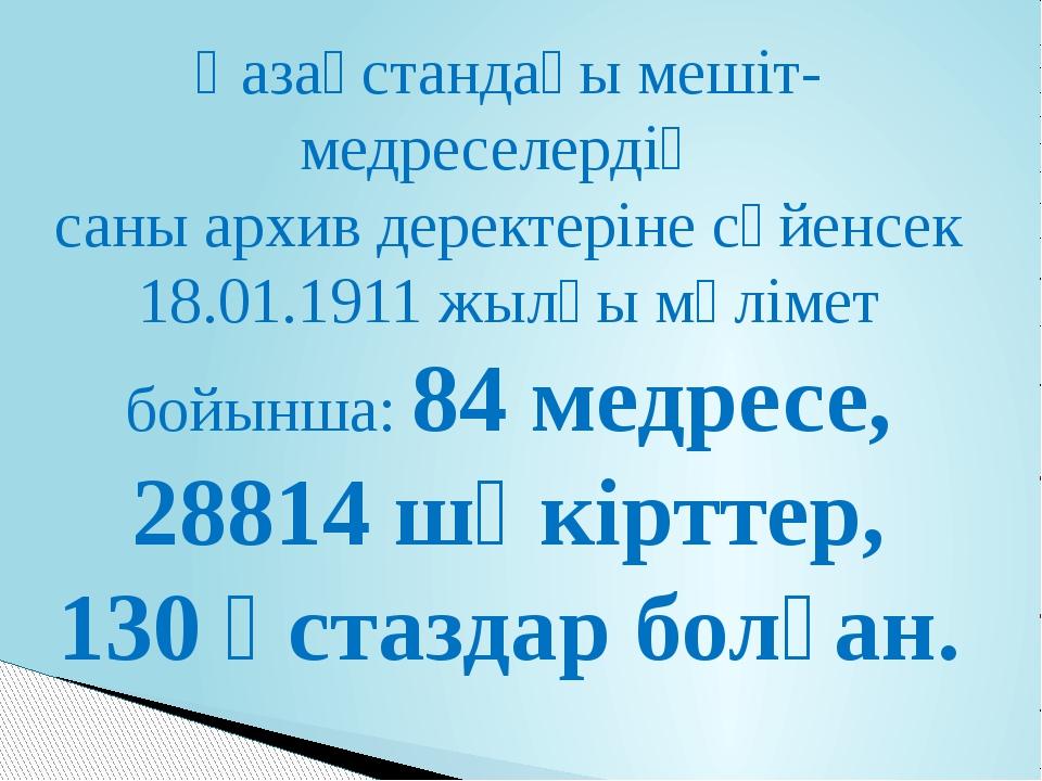 Қазақстандағы мешіт-медреселердің саны архив деректеріне сүйенсек 18.01.1911...