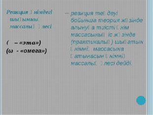 Реакция өнімдегі шығымның массалық үлесі (η – «эта») (ω - «омега») __ реакция