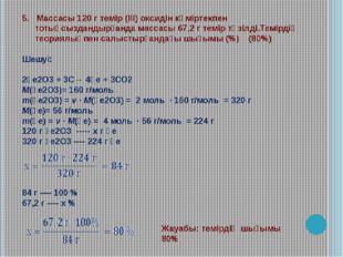 5. Массасы 120 г темір (ІІІ) оксидін көміртекпен тотықсыздандырғанда массасы