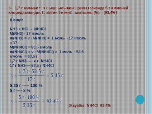 6. 1,7 г аммиак тұз қышқылымен әрекеттескенде 5 г аммоний хлориді алынды.Түзі