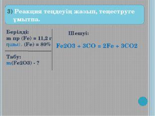 3) Реакция теңдеуің жазып, теңеструге ұмытпа. Берілді: m пр (Fe) = 11,2 г ηш