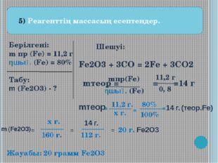 5) Реагенттің массасың есептендер. Берілгені: m пр (Fe) = 11,2 г ηшығ. (Fe)