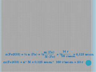 n(Fe2O3) = ½ n (Fe) = ½ = ½ = 0,125 моль M (Fe) m (Fe) 14 г 56 г/моль m(Fe2O3