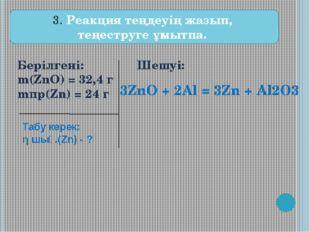 Берілгені:  m(ZnO) = 32,4 г mпр(Zn) = 24 г Шешуі: 3. Реакция теңдеуің жазы