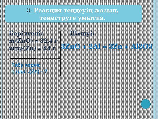 Берілгені:  m(ZnO) = 32,4 г mпр(Zn) = 24 г Шешуі: 3. Реакция теңдеуің жазы...
