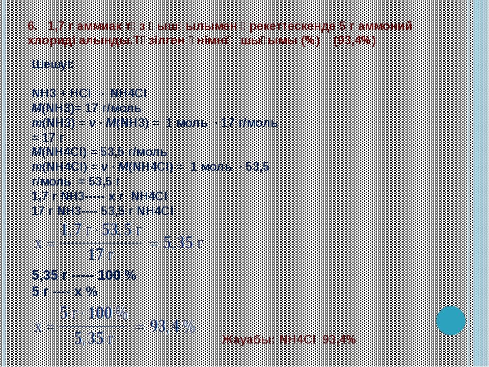 6. 1,7 г аммиак тұз қышқылымен әрекеттескенде 5 г аммоний хлориді алынды.Түзі...