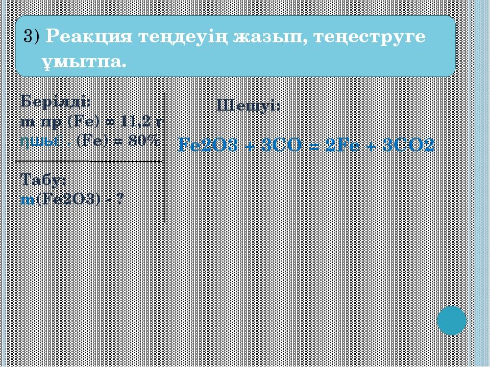 3) Реакция теңдеуің жазып, теңеструге ұмытпа. Берілді: m пр (Fe) = 11,2 г ηш...