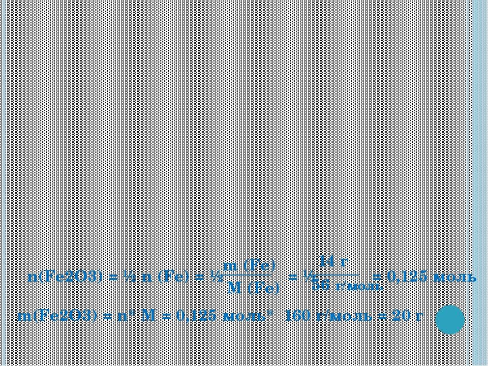 n(Fe2O3) = ½ n (Fe) = ½ = ½ = 0,125 моль M (Fe) m (Fe) 14 г 56 г/моль m(Fe2O3...