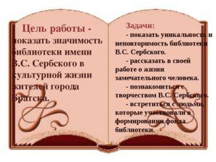Задачи: - показать уникальность и неповторимость библиотеки В.С. Сербского. -