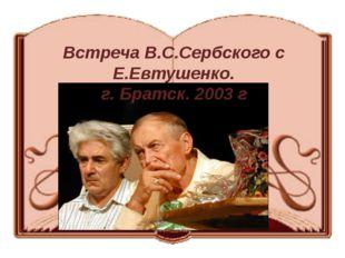 Встреча В.С.Сербского с Е.Евтушенко. г. Братск. 2003 г
