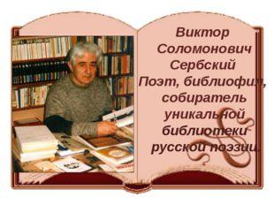 Виктор Соломонович Сербский Поэт, библиофил, собиратель уникальной библиотеки