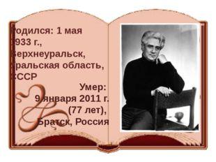 Родился: 1 мая 1933 г., Верхнеуральск, Уральская область, СССР Умер: 9 января