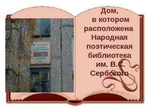 Дом, в котором расположена Народная поэтическая библиотека им. В.С. Сербского