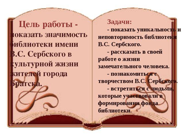 Задачи: - показать уникальность и неповторимость библиотеки В.С. Сербского. -...