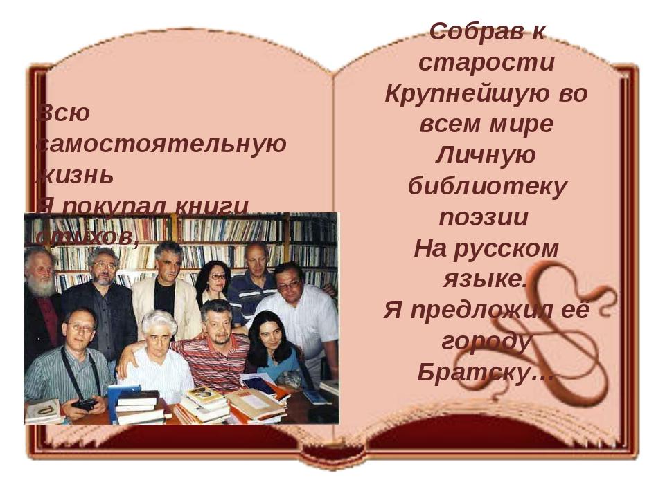 Собрав к старости Крупнейшую во всем мире Личную библиотеку поэзии На русско...