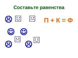 Составьте равенства  П + К = Ф    