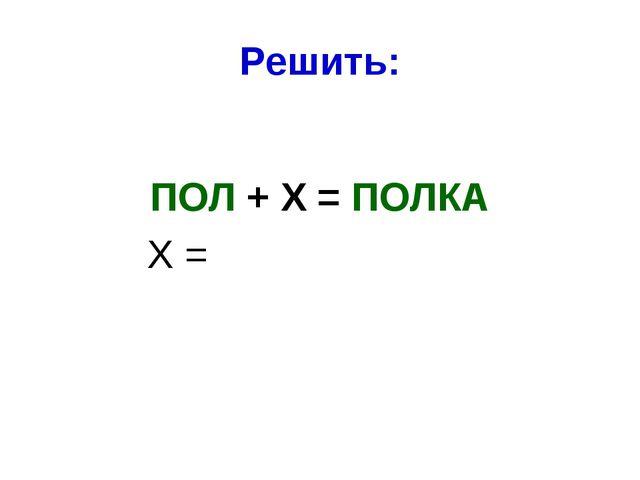 Решить: ПОЛ + Х = ПОЛКА Х =