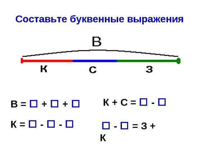 Составьте буквенные выражения К =  -  -  К + С =  -  В =  +  +   - ...