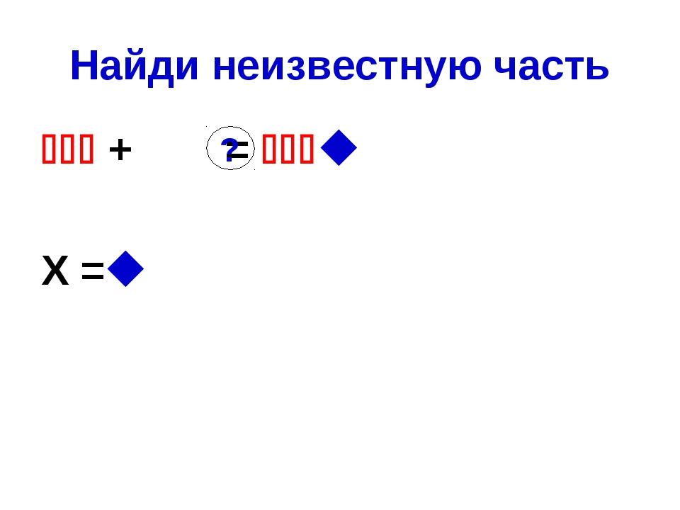Найди неизвестную часть  + =  Х = ?
