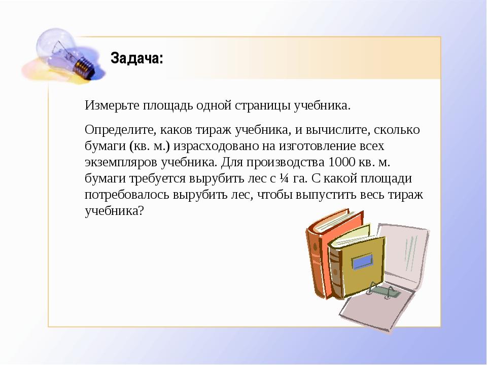 Задача: Измерьте площадь одной страницы учебника. Определите, каков тираж у...