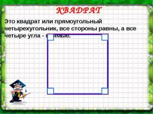 КВАДРАТ Это квадрат или прямоугольный четырехугольник, все стороны равны, а
