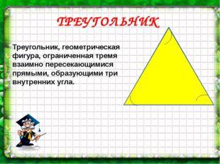 ТРЕУГОЛЬНИК Треугольник, геометрическая фигура, ограниченная тремя взаимно пе