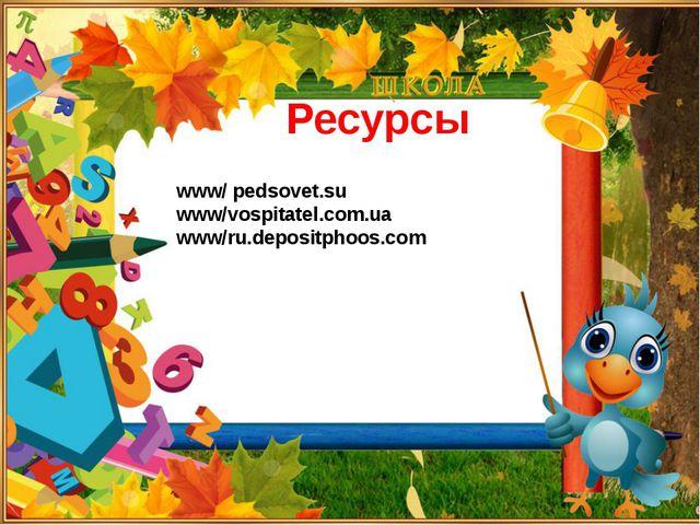 Ресурсы www/ pedsovet.su www/vospitatel.com.ua www/ru.depositphoos.com