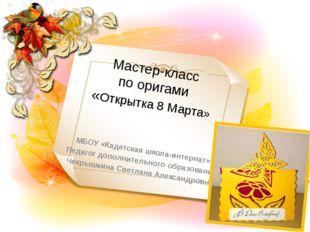 Мастер-класс по оригами «Открытка 8 Марта» МБОУ «Кадетская школа-интернат» Пе