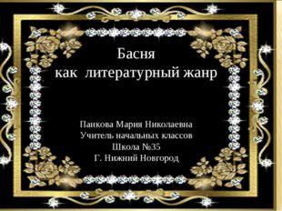 Басня как литературный жанр Панкова Мария Николаевна Учитель начальных классо