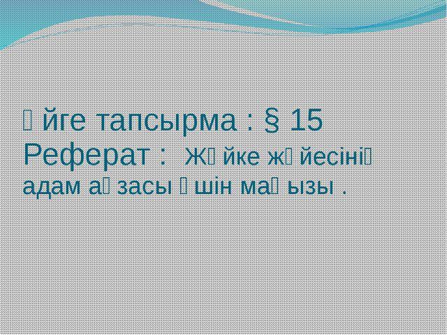 Үйге тапсырма : § 15 Реферат : Жүйке жүйесінің адам ағзасы үшін маңызы .