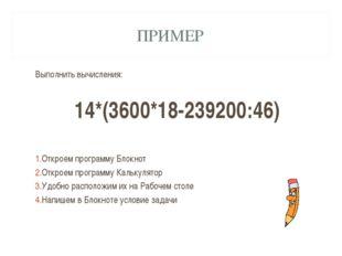 ПРИМЕР Выполнить вычисления: 14*(3600*18-239200:46) Откроем программу Блокнот