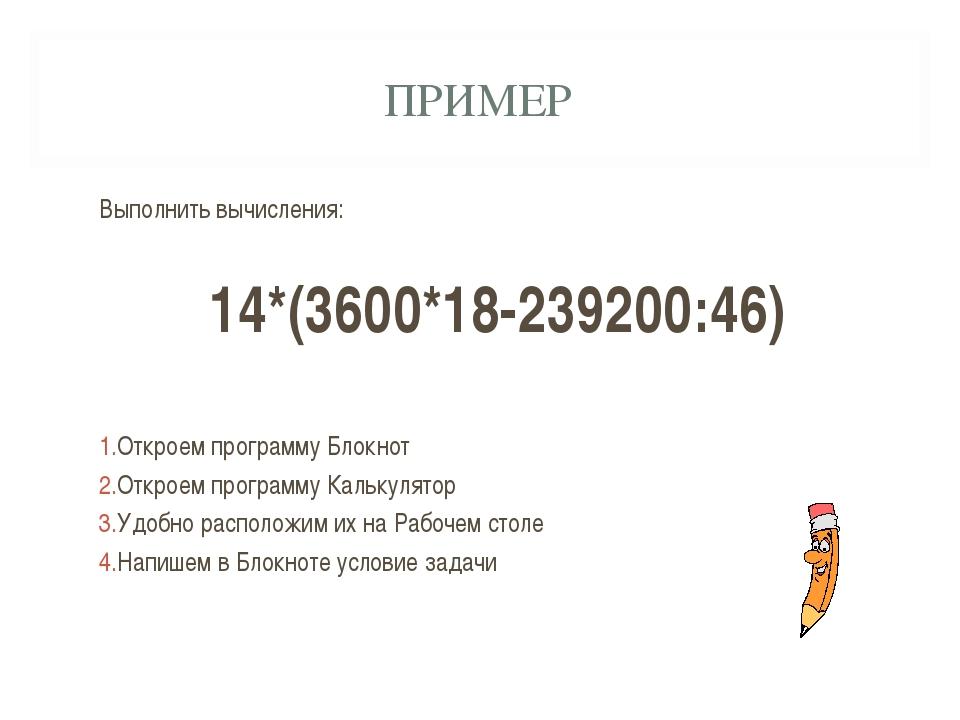 ПРИМЕР Выполнить вычисления: 14*(3600*18-239200:46) Откроем программу Блокнот...