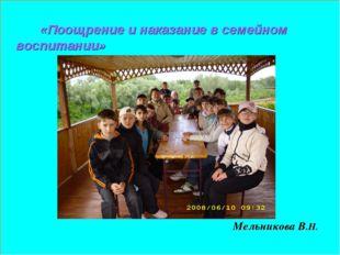 «Поощрение и наказание в семейном воспитании» Мельникова В.Н.