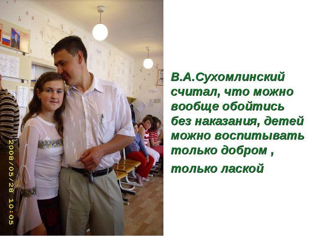 В.А.Сухомлинский считал, что можно вообще обойтись без наказания, детей можно...