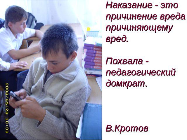 Наказание - это причинение вреда причиняющему вред. Похвала - педагогический...