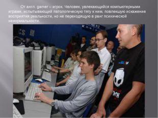 От англ. gamer – игрок. Человек, увлекающийся компьютерными играми, испытыва
