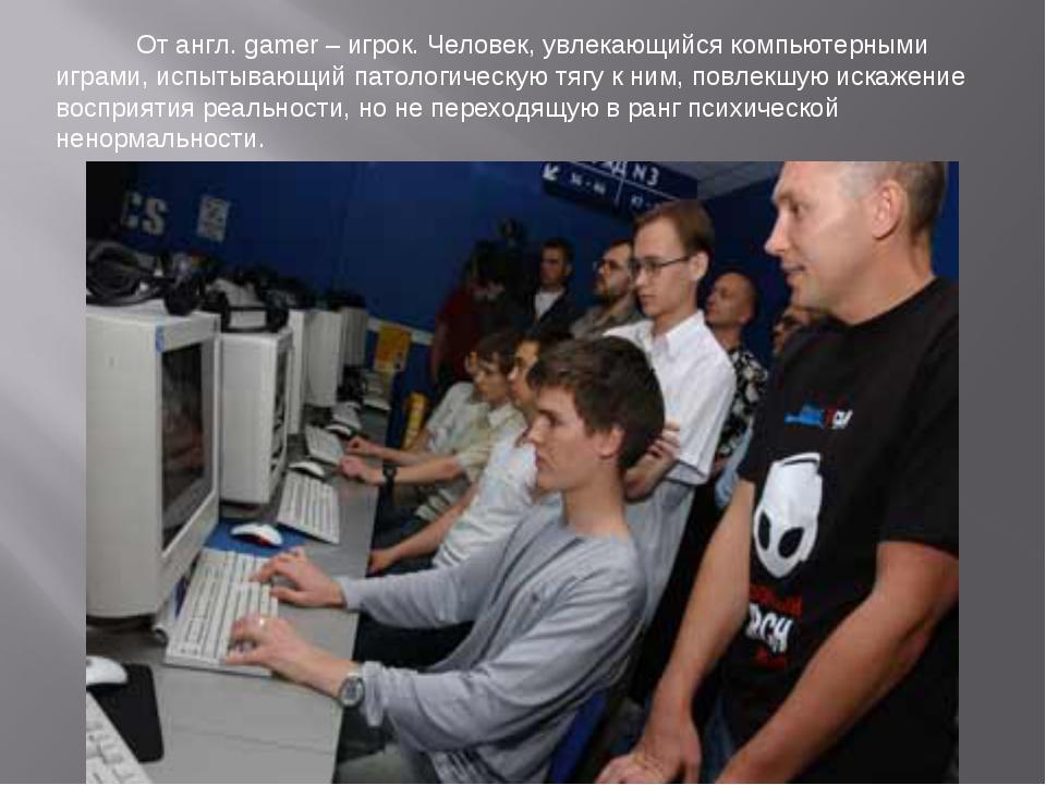 От англ. gamer – игрок. Человек, увлекающийся компьютерными играми, испытыва...