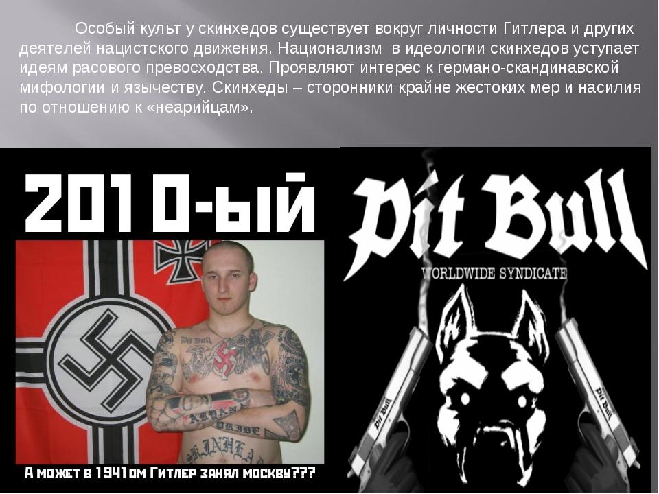 Особый культ у скинхедов существует вокруг личности Гитлера и других деятеле...