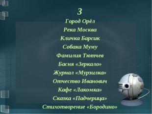 3 Город Орёл Река Москва Кличка Барсик Собака Муму Фамилия Тютчев Басня «Зерк