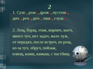 2 1. Сушь, рожь, дрожь, пустошь, дичь, речь, дочь, тишь, глушь. 2. Лещ, борщ