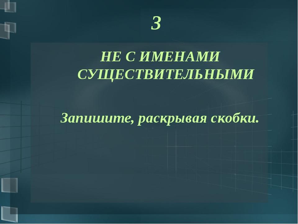 3 НЕ С ИМЕНАМИ СУЩЕСТВИТЕЛЬНЫМИ Запишите, раскрывая скобки.