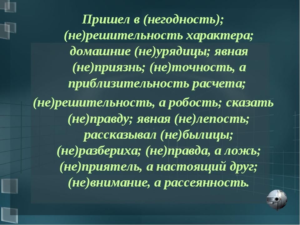 Пришел в (негодность); (не)решительность характера; домашние (не)урядицы; явн...