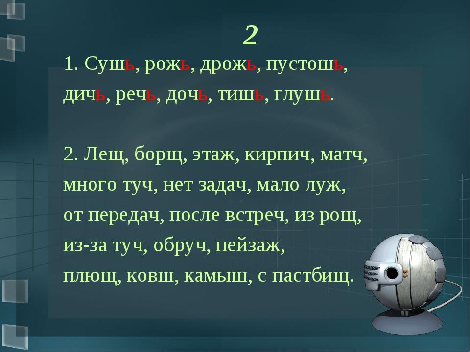 2 1. Сушь, рожь, дрожь, пустошь, дичь, речь, дочь, тишь, глушь. 2. Лещ, борщ...