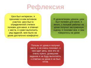 Рефлексия Я удовлетворен уроком, урок был полезен для меня, я много, с пользо