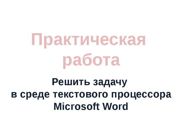Практическая работа Решить задачу в среде текстового процессора Microsoft Word