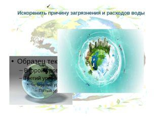 Искоренить причину загрязнения и расходов воды