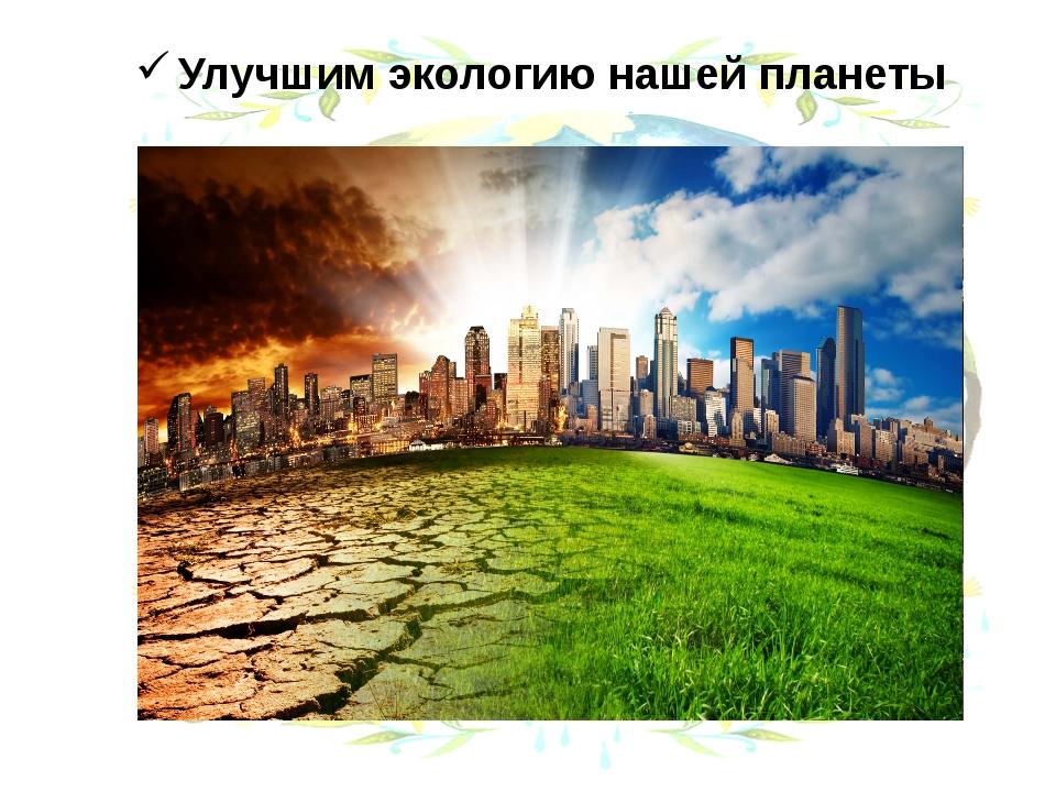 Улучшим экологию нашей планеты