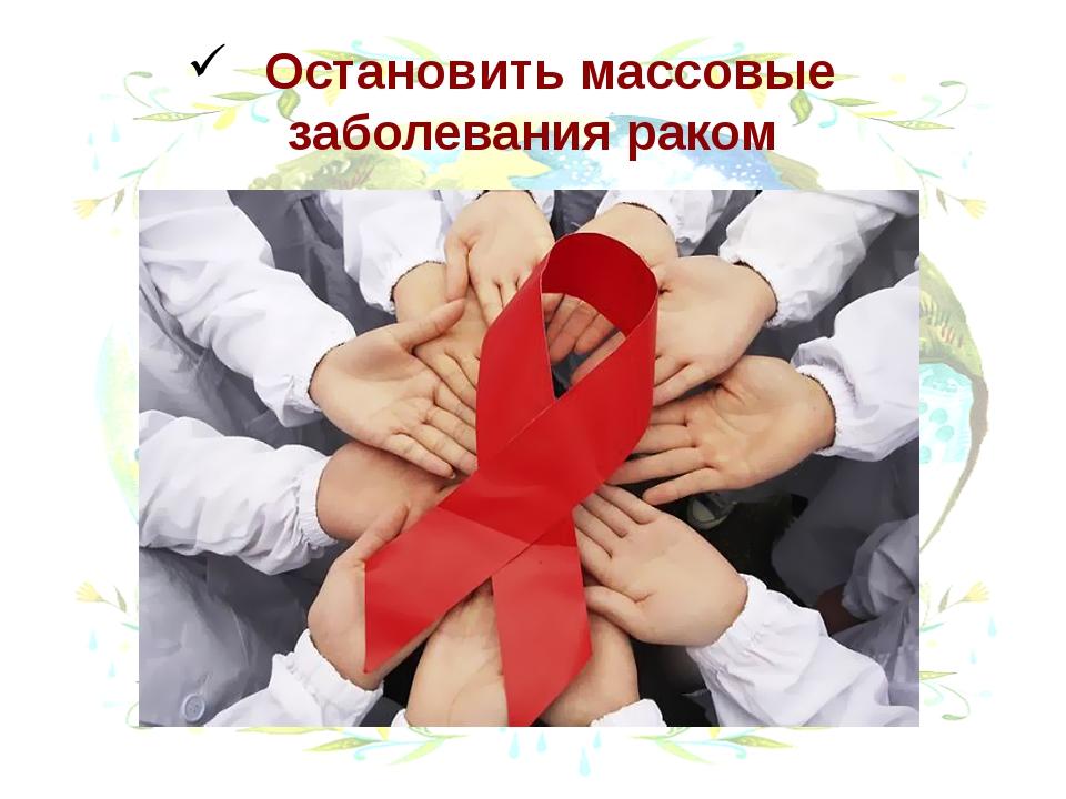 Остановить массовые заболевания раком