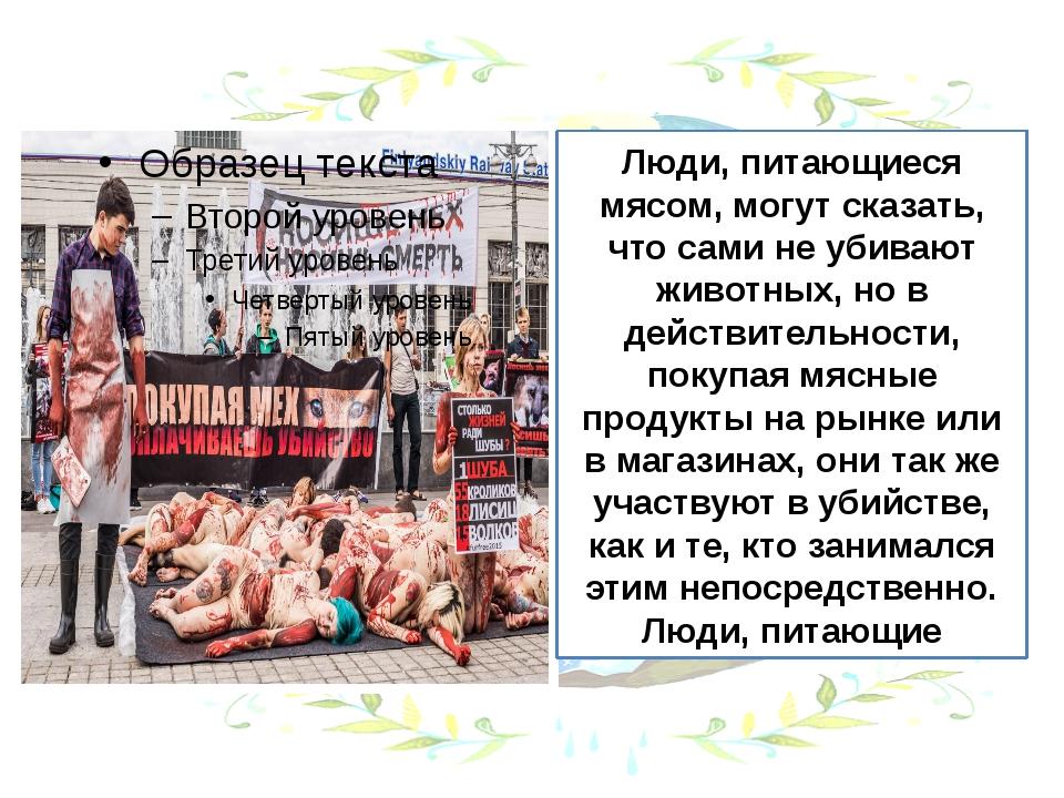 Люди, питающиеся мясом, могут сказать, что сами не убивают животных, но в дей...